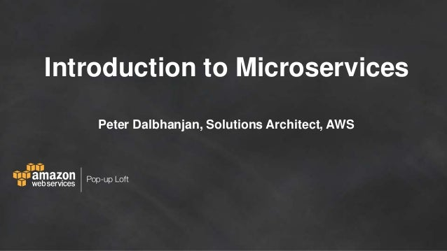 Introduction to Microservices Peter Dalbhanjan, Solutions Architect, AWS