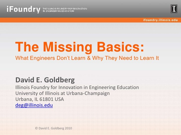 The Missing Basics:What Engineers Don't Learn & Why They Need to Learn It<br />David E. GoldbergIllinois Foundry for Innov...
