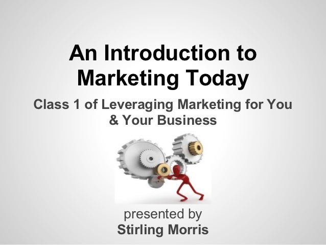 An Introduction to     Marketing TodayClass 1 of Leveraging Marketing for You            & Your Business             prese...