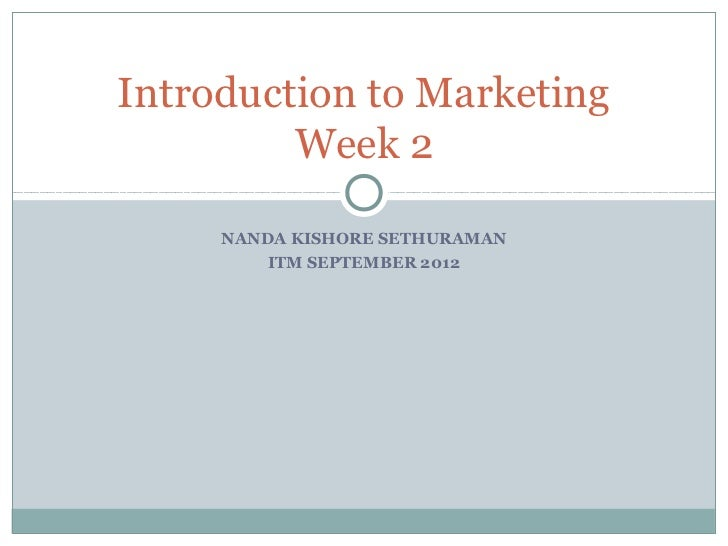 Introduction to Marketing         Week 2     NANDA KISHORE SETHURAMAN         ITM SEPTEMBER 2012
