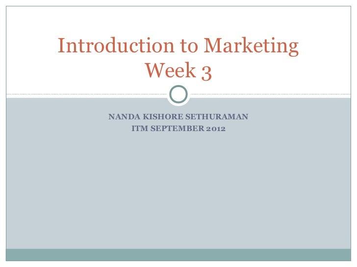 Introduction to Marketing         Week 3     NANDA KISHORE SETHURAMAN         ITM SEPTEMBER 2012