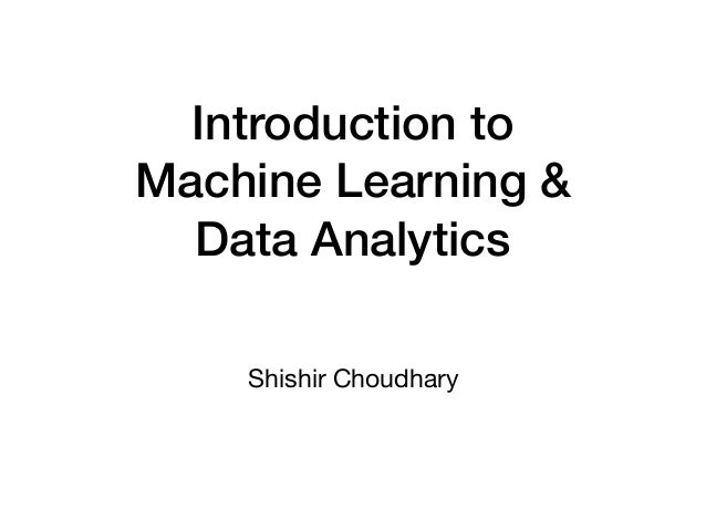Introduction to Machine Learning & Data Analytics Shishir Choudhary