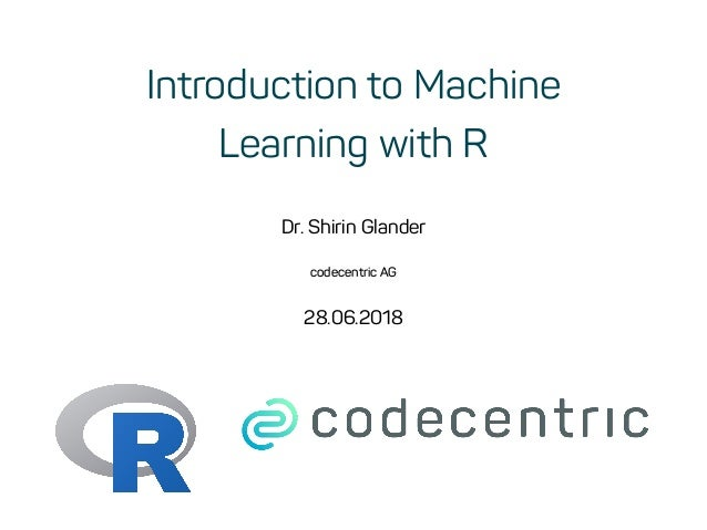 Introduction to Machine Learning with R Dr. Shirin Glander codecentric AG 28.06.2018