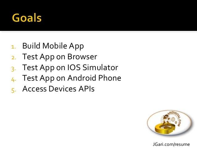 1. SketchyPad/iMockups for wireframing 2. Netbeans 3. Ionic 4. PhoneGap 5. IOS Simulator 6. Android Phone JGari.com/resume