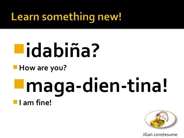 idabiña?  How are you? maga-dien-tina!  I am fine! JGari.com/resume