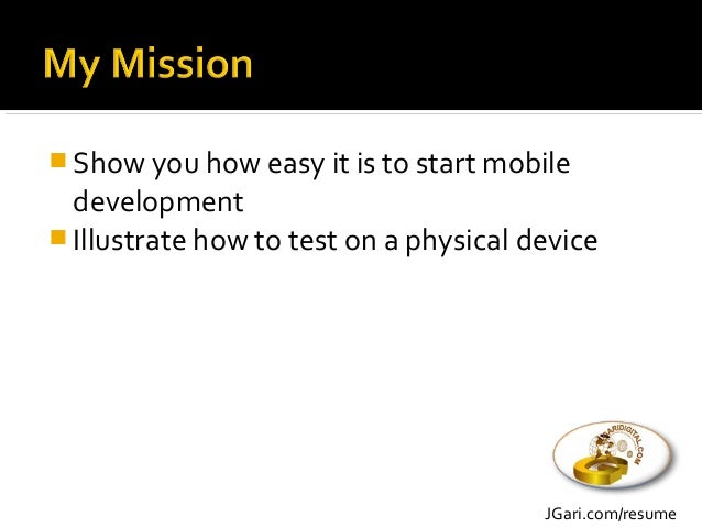  Show you how easy it is to start mobile development  Illustrate how to test on a physical device JGari.com/resume