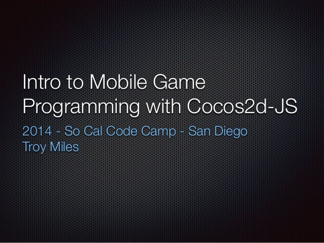 Intro to Mobile Game Programming with Cocos2d-JS 2014 - So Cal Code Camp - San Diego Troy Miles