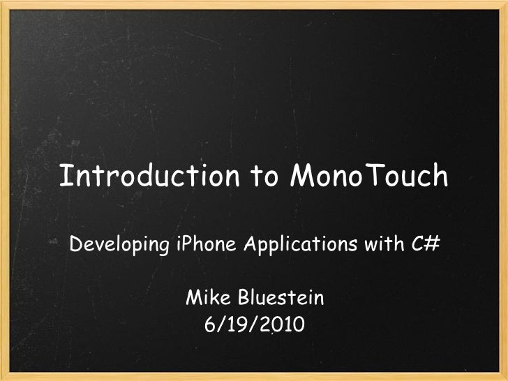Introduction to MonoTouch Developing iPhone Applications with C# Mike Bluestein 6/19/2010