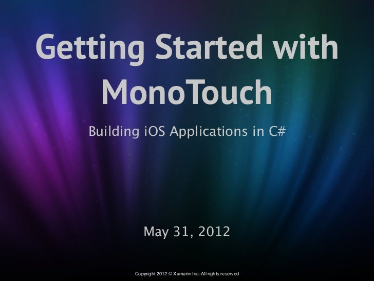 Getting Started with    MonoTouch   Building iOS Applications in C#             May 31, 2012          Copyright 2012 © Xam...
