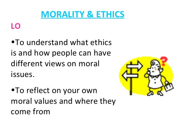MORALITY & ETHICS <ul><li>LO </li></ul><ul><li>To understand what ethics is and how people can have different views on mor...