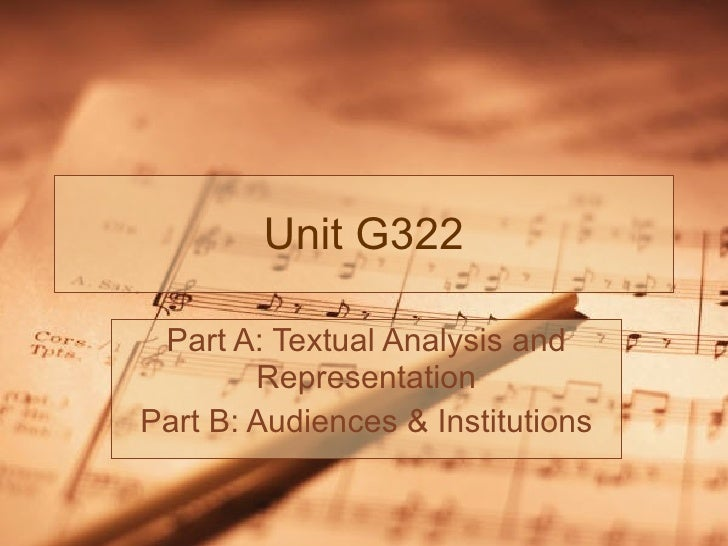 Unit G322 Part A: Textual Analysis and Representation Part B: Audiences & Institutions