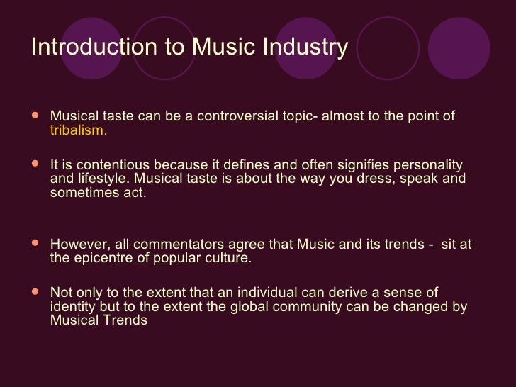 Introduction to Music Industry <ul><li>Musical taste can be a controversial topic- almost to the point of  tribalism.   </...