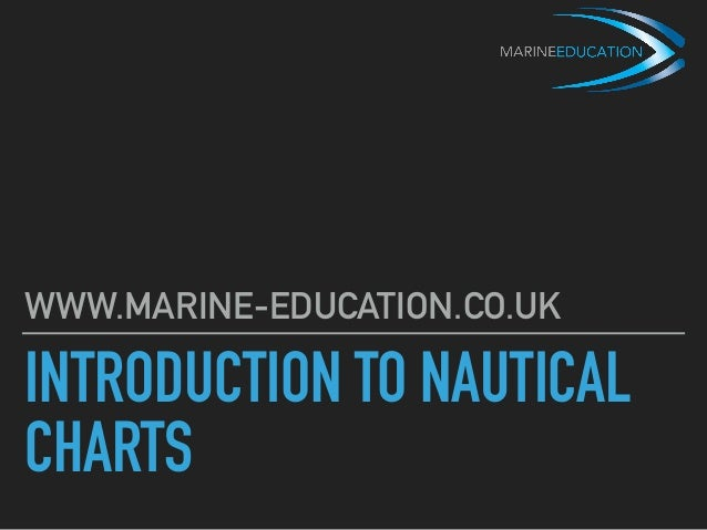 INTRODUCTION TO NAUTICAL CHARTS WWW.MARINE-EDUCATION.CO.UK