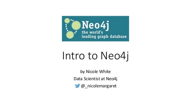 Intro to Neo4j by Nicole White Data Scientist at Neo4j @_nicolemargaret