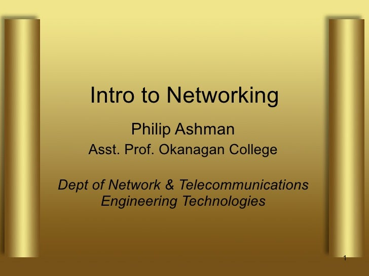 Intro to Networking Philip Ashman Asst. Prof. Okanagan College Dept of Network & Telecommunications Engineering Technologies