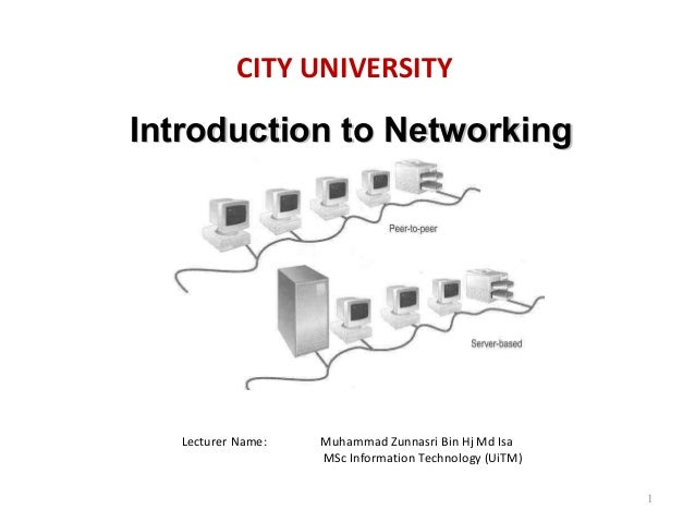 CITY UNIVERSITY  Introduction to Networking  Lecturer Name:  Muhammad Zunnasri Bin Hj Md Isa MSc Information Technology (U...