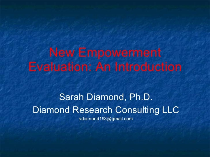 New Empowerment Evaluation: An Introduction Sarah Diamond, Ph.D. Diamond Research Consulting LLC [email_address]