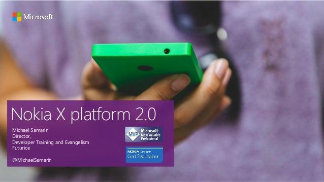 Nokia X platform 2.0 Michael Samarin Director, Developer Training and Evangelism Futurice @MichaelSamarin