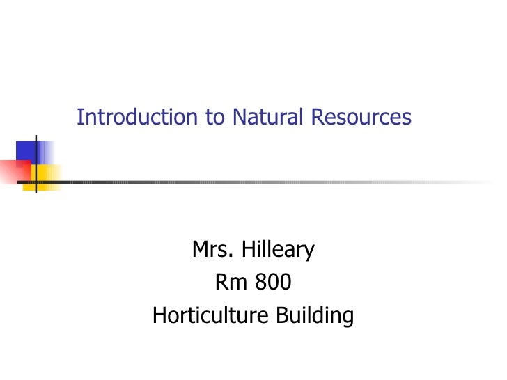 Introduction to Natural Resources Mrs. Hilleary Rm 800 Horticulture Building