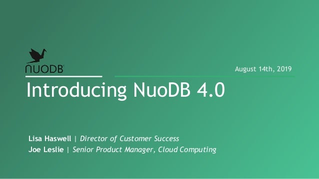 Lisa Haswell | Director of Customer Success Joe Leslie | Senior Product Manager, Cloud Computing Introducing NuoDB 4.0 Aug...