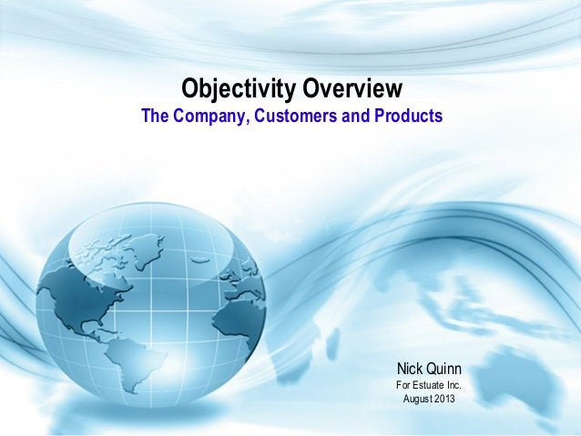 Objectivity Overview The Company, Customers and Products Nick Quinn For Estuate Inc. August 2013