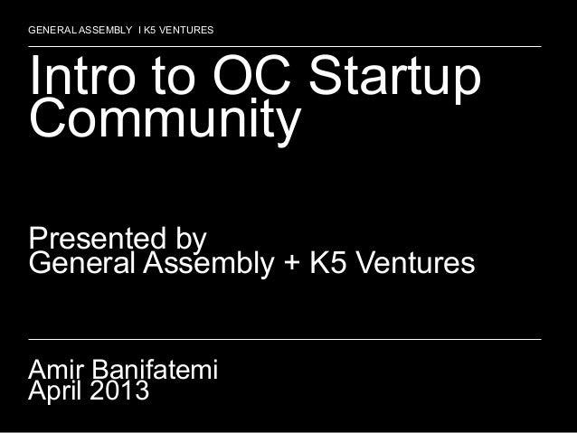 1Intro to OC StartupCommunityPresented byGeneral Assembly + K5 VenturesAmir BanifatemiApril 2013GENERAL ASSEMBLY I K5 VENT...
