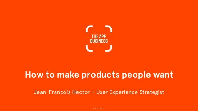 How to make products people want © The App Business Jean-Francois Hector – User Experience Strategist