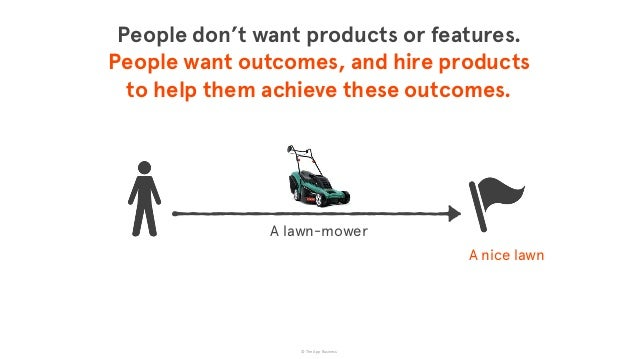 © The App Business A nice lawn A lawn-mower People don't want products or features.  People want outcomes, and hire produ...