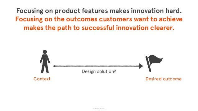 © The App Business Desired outcomeContext Focusing on product features makes innovation hard.  Focusing on the outcomes c...