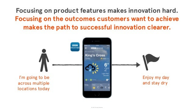 © 2015 The App Business Focusing on product features makes innovation hard.  Focusing on the outcomes customers want to a...