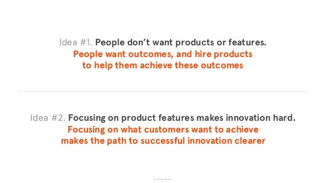 © The App Business Idea #1. People don't want products or features.  People want outcomes, and hire products  to help th...