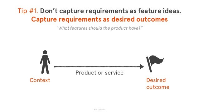 © The App Business Desired  outcome Product or service Context Tip #1. Don't capture requirements as feature ideas. Cap...