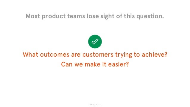 © The App Business What outcomes are customers trying to achieve?  Can we make it easier? Most product teams lose sight o...
