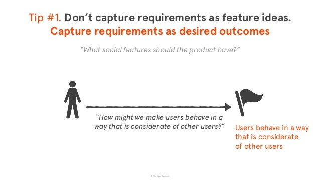 © The App Business Users behave in a way that is considerate  of other users Tip #1. Don't capture requirements as featur...