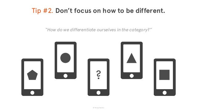 © The App Business Tip #2. Don't focus on how to be different. Make it easier for customers to achieve the  outcomes the...