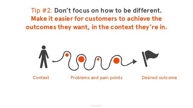 © The App Business Context Desired outcomeProblems and pain points Tip #2. Don't focus on how to be different. Make it ea...