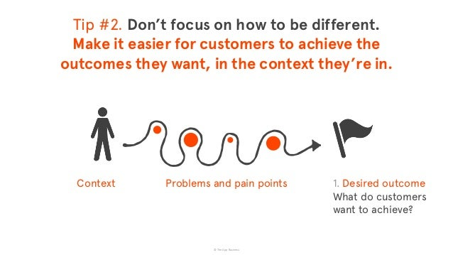 © The App Business Context Problems and pain points Tip #2. Don't focus on how to be different. Make it easier for custom...