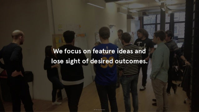 © The App Business We focus on feature ideas and lose sight of desired outcomes.