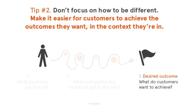 © The App Business 1. Desired outcome  What do customers  want to achieve? Tip #2. Don't focus on how to be different. ...