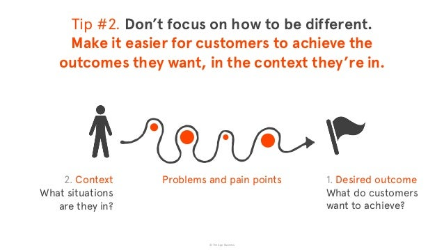 © The App Business Problems and pain points Tip #2. Don't focus on how to be different. Make it easier for customers to a...