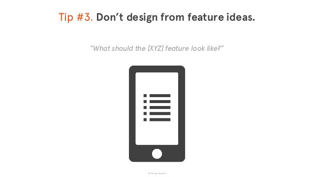 """© The App Business Tip #3. Don't design from feature ideas. """"What should the [XYZ] feature look like?"""""""