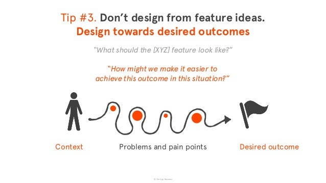 """© The App Business Tip #3. Don't design from feature ideas. Design towards desired outcomes """"What should the [XYZ] featur..."""