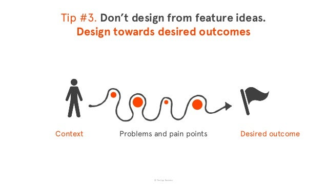 © The App Business Tip #3. Don't design from feature ideas. Design towards desired outcomes Context  Desired outcome Pr...