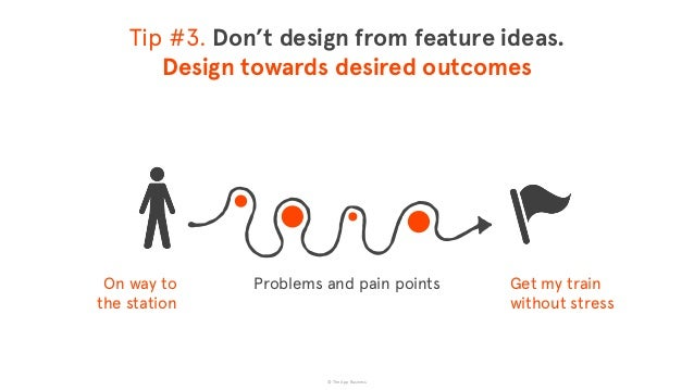 © The App Business Tip #3. Don't design from feature ideas. Design towards desired outcomes Problems and pain pointsOn w...