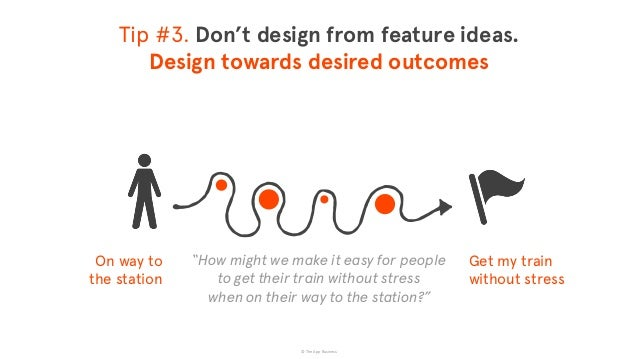 © The App Business Tip #3. Don't design from feature ideas. Design towards desired outcomes On way to  the station Get m...