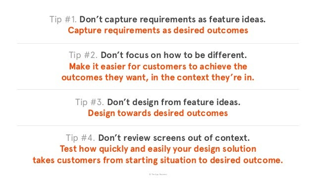 © The App Business Tip #1. Don't capture requirements as feature ideas. Capture requirements as desired outcomes Tip #2. ...