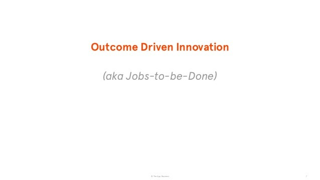 © The App Business 7 Outcome Driven Innovation (aka Jobs-to-be-Done)