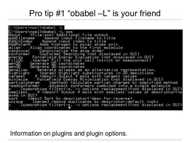 """Pro tip #1 """"obabel –L"""" is your friendInformation on plugins and plugin options."""