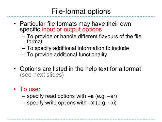 File-format options• Particular file formats may have their own  specific input or output options   – To provide or handle...