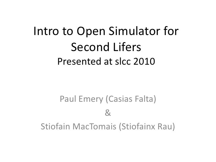 Intro to Open Simulator for Second LifersPresented at slcc 2010<br />Paul Emery (CasiasFalta)<br />&<br />StiofainMacTomai...